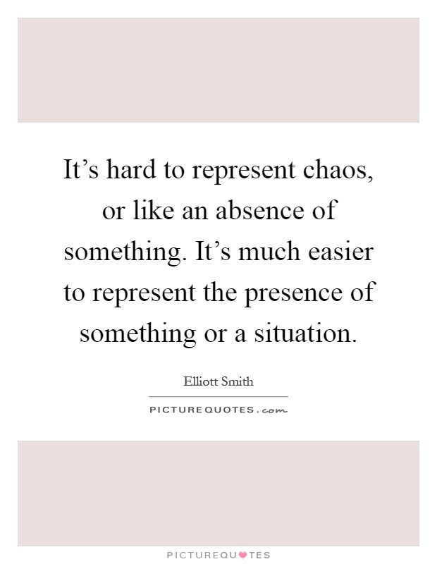 It's hard to represent chaos, or like an absence of something. It's much easier to represent the presence of something or a situation Picture Quote #1