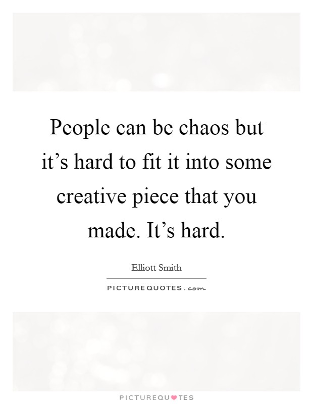 People can be chaos but it's hard to fit it into some creative piece that you made. It's hard Picture Quote #1