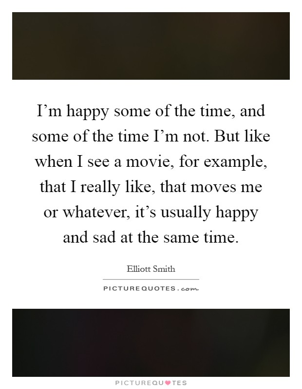 I'm happy some of the time, and some of the time I'm not. But like when I see a movie, for example, that I really like, that moves me or whatever, it's usually happy and sad at the same time Picture Quote #1