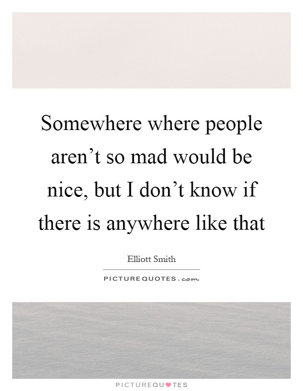 Somewhere where people aren't so mad would be nice, but I don't know if there is anywhere like that Picture Quote #1