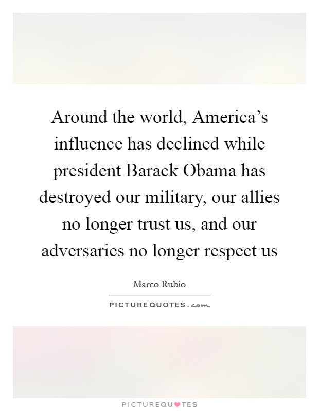 Around the world, America's influence has declined while president Barack Obama has destroyed our military, our allies no longer trust us, and our adversaries no longer respect us Picture Quote #1
