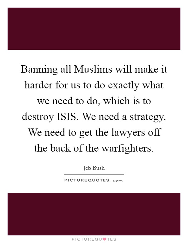 Banning all Muslims will make it harder for us to do exactly what we need to do, which is to destroy ISIS. We need a strategy. We need to get the lawyers off the back of the warfighters Picture Quote #1