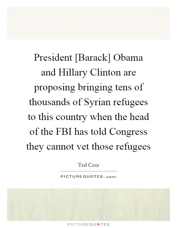 President [Barack] Obama and Hillary Clinton are proposing bringing tens of thousands of Syrian refugees to this country when the head of the FBI has told Congress they cannot vet those refugees Picture Quote #1