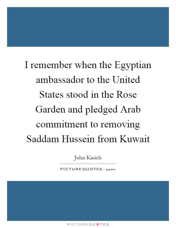 I remember when the Egyptian ambassador to the United States stood in the Rose Garden and pledged Arab commitment to removing Saddam Hussein from Kuwait Picture Quote #1