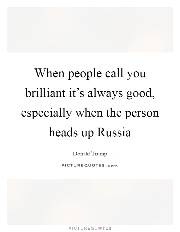 When people call you brilliant it's always good, especially when the person heads up Russia Picture Quote #1