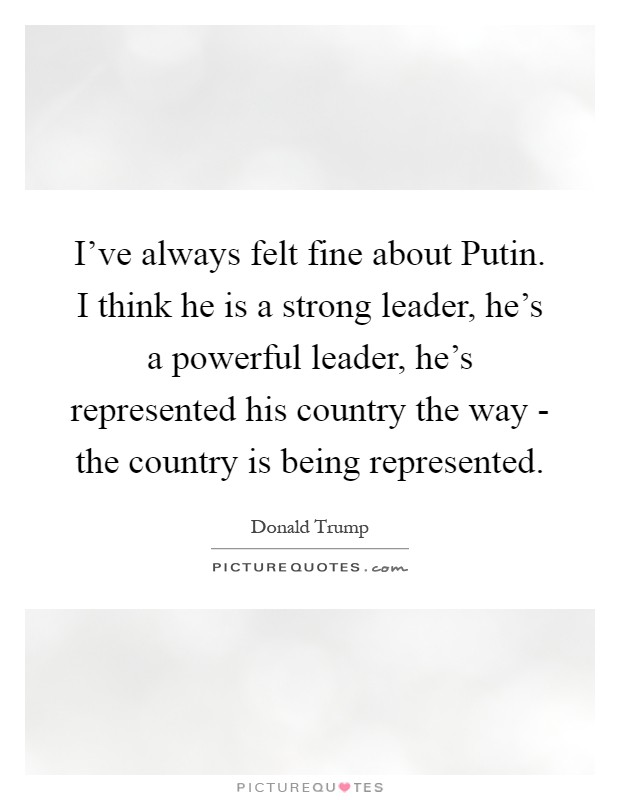 is putin a great leader Donald trump praised russian president vladimir putin's 'strong control' over russia and said he was 'far more' of a leader than great things about me, i.
