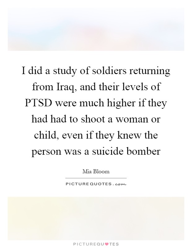 I did a study of soldiers returning from Iraq, and their levels of PTSD were much higher if they had had to shoot a woman or child, even if they knew the person was a suicide bomber Picture Quote #1