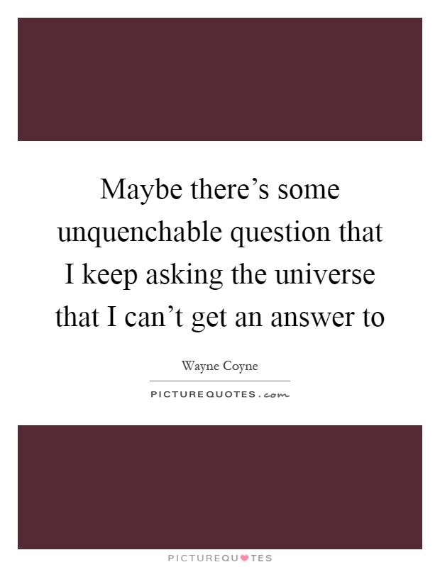Maybe there's some unquenchable question that I keep asking the universe that I can't get an answer to Picture Quote #1