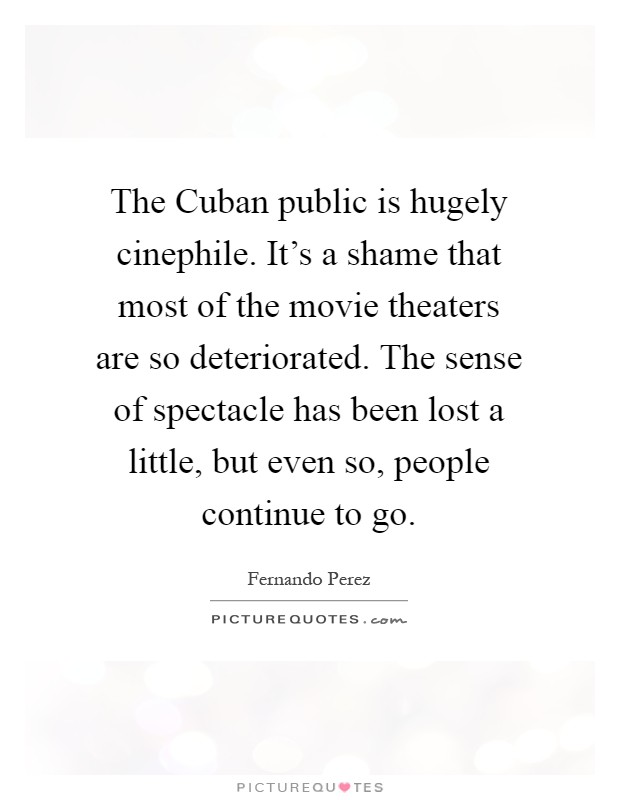 The Cuban public is hugely cinephile. It's a shame that most of the movie theaters are so deteriorated. The sense of spectacle has been lost a little, but even so, people continue to go Picture Quote #1