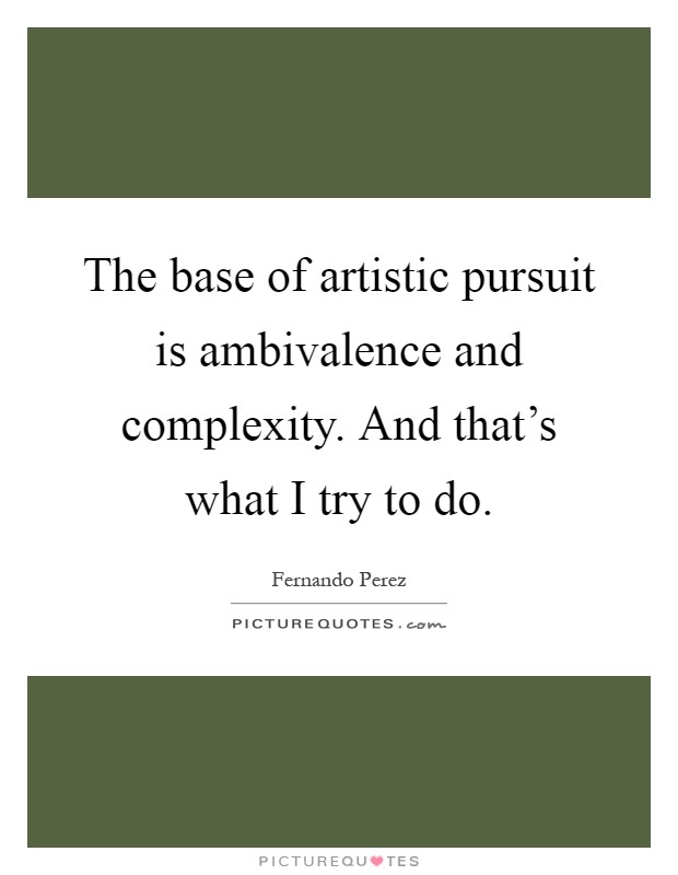 The base of artistic pursuit is ambivalence and complexity. And that's what I try to do Picture Quote #1