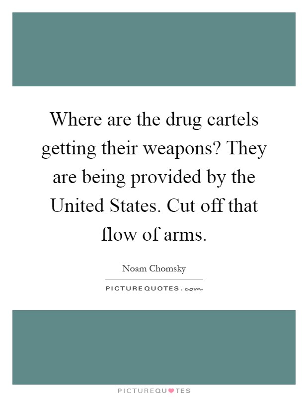Where are the drug cartels getting their weapons? They are being provided by the United States. Cut off that flow of arms Picture Quote #1