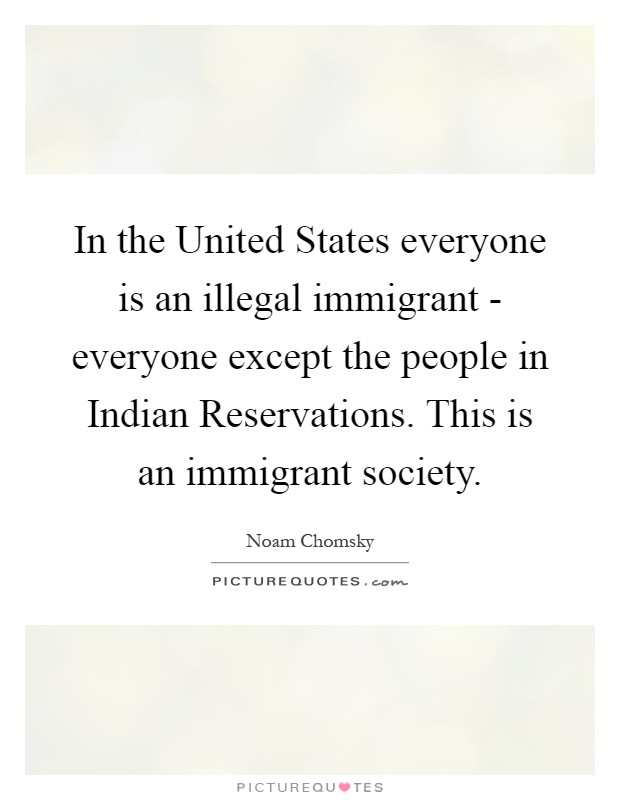 In the United States everyone is an illegal immigrant - everyone except the people in Indian Reservations. This is an immigrant society Picture Quote #1