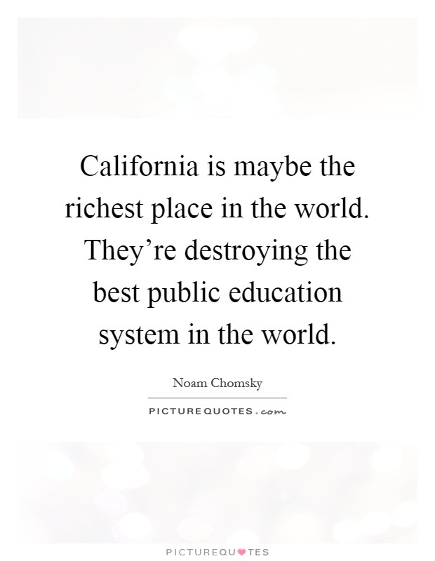 California is maybe the richest place in the world. They're destroying the best public education system in the world Picture Quote #1