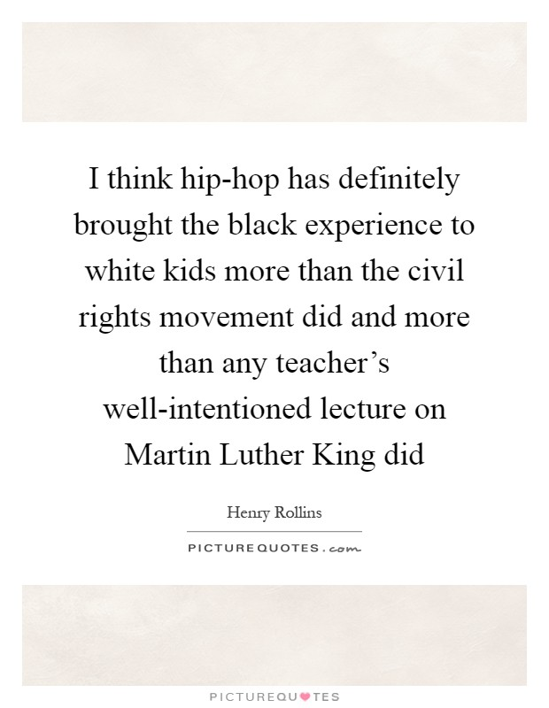 I think hip-hop has definitely brought the black experience to white kids more than the civil rights movement did and more than any teacher's well-intentioned lecture on Martin Luther King did Picture Quote #1