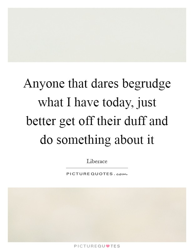 Anyone that dares begrudge what I have today, just better get off their duff and do something about it Picture Quote #1