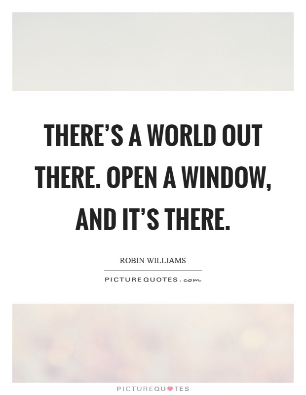 There's a world out there. Open a window, and it's there Picture Quote #1