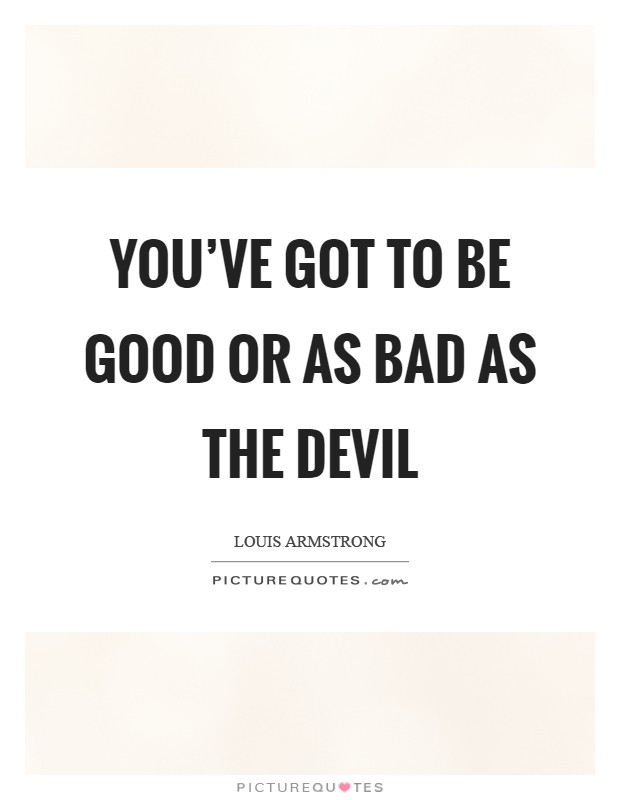 You've got to be good or as bad as the devil Picture Quote #1