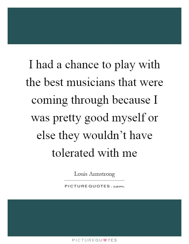 I had a chance to play with the best musicians that were coming through because I was pretty good myself or else they wouldn't have tolerated with me Picture Quote #1