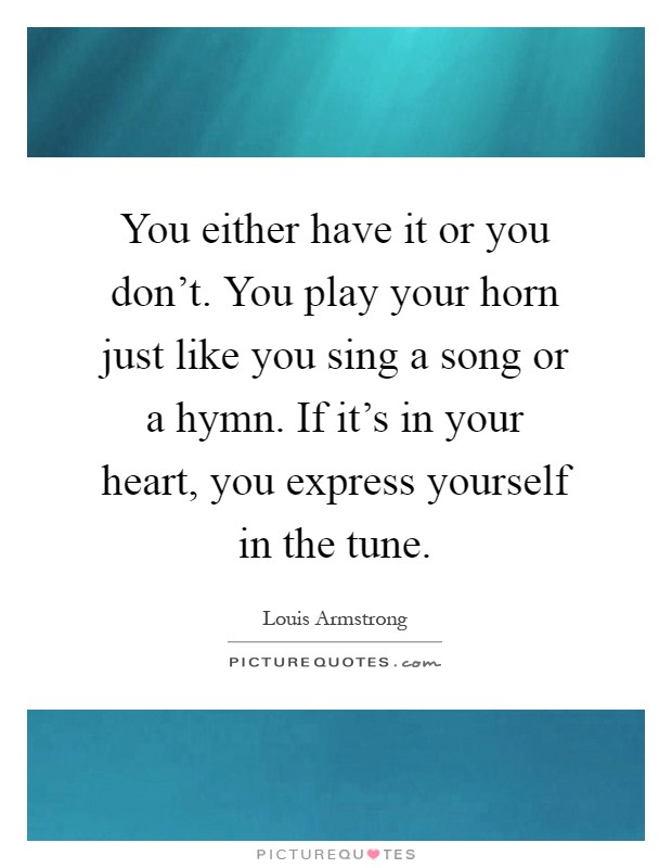 You either have it or you don't. You play your horn just like you sing a song or a hymn. If it's in your heart, you express yourself in the tune Picture Quote #1