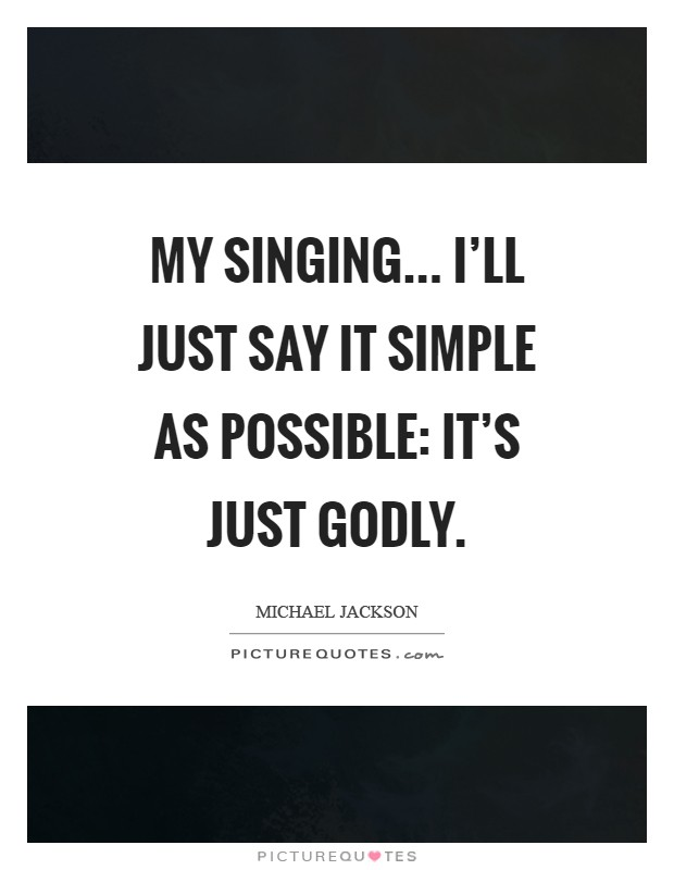 My singing... I'll just say it simple as possible: it's just godly Picture Quote #1