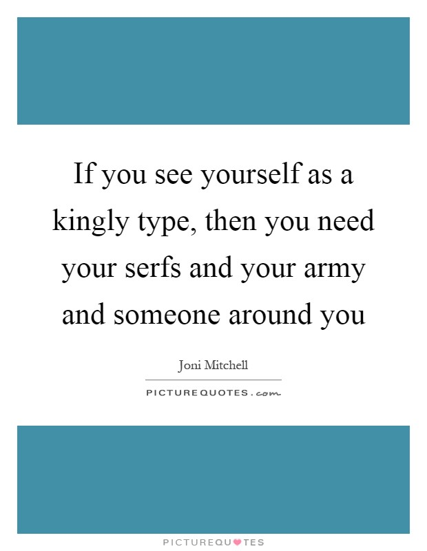 If you see yourself as a kingly type, then you need your serfs and your army and someone around you Picture Quote #1