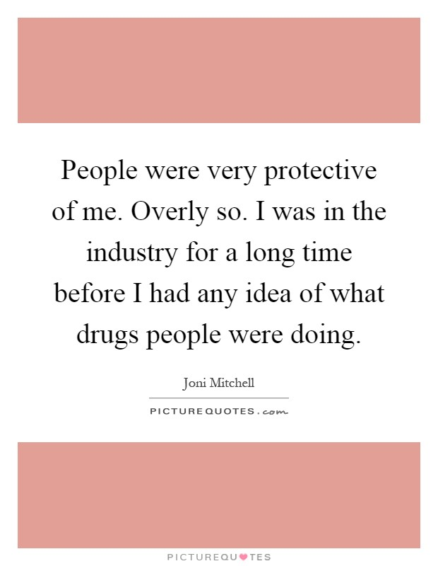 People were very protective of me. Overly so. I was in the industry for a long time before I had any idea of what drugs people were doing Picture Quote #1
