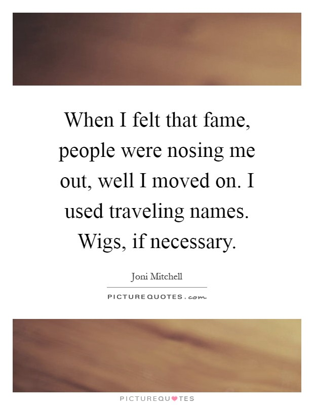 When I felt that fame, people were nosing me out, well I moved on. I used traveling names. Wigs, if necessary Picture Quote #1