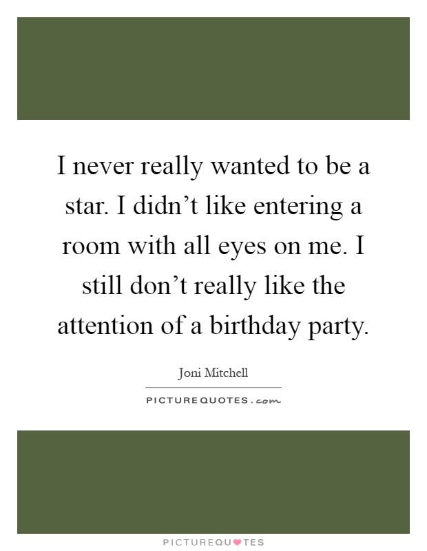 I never really wanted to be a star. I didn't like entering a room with all eyes on me. I still don't really like the attention of a birthday party Picture Quote #1
