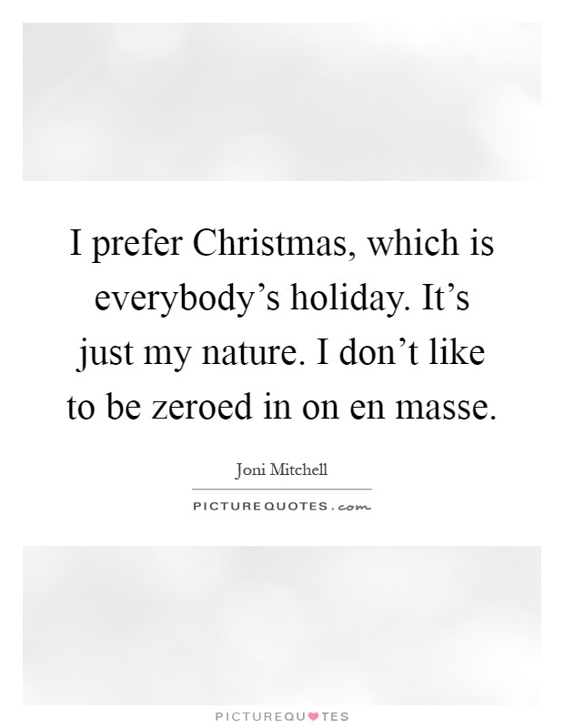 I prefer Christmas, which is everybody's holiday. It's just my nature. I don't like to be zeroed in on en masse Picture Quote #1