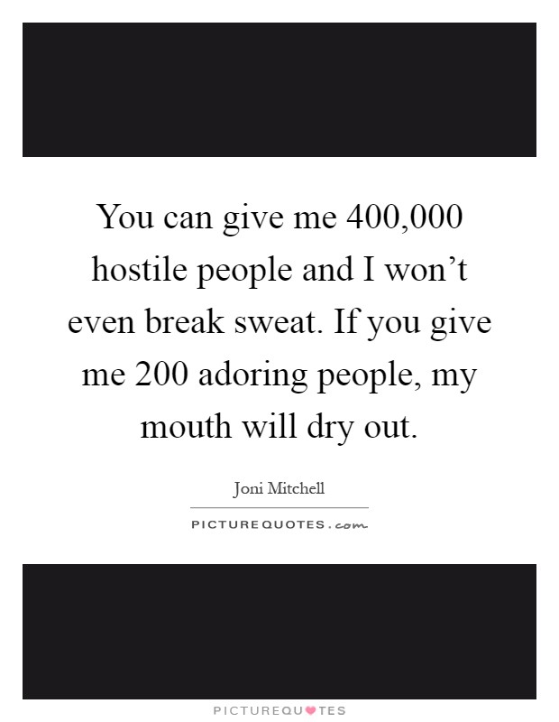You can give me 400,000 hostile people and I won't even break sweat. If you give me 200 adoring people, my mouth will dry out Picture Quote #1