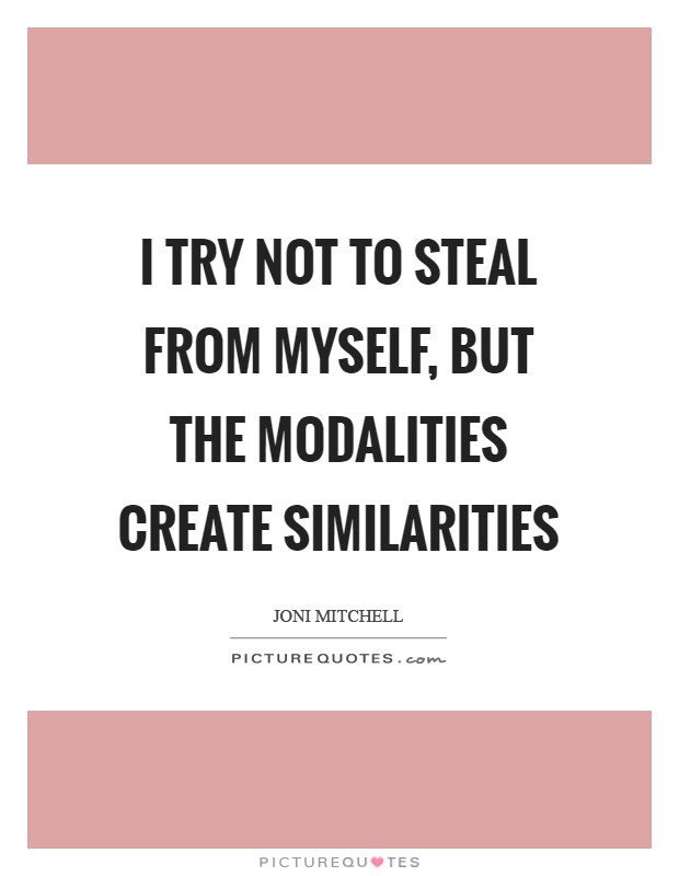 I try not to steal from myself, but the modalities create similarities Picture Quote #1
