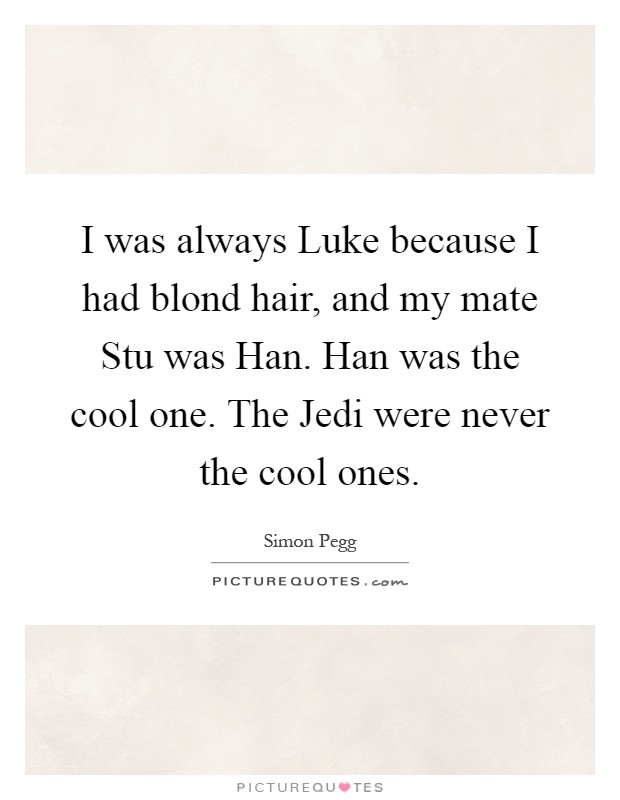 I was always Luke because I had blond hair, and my mate Stu was Han. Han was the cool one. The Jedi were never the cool ones Picture Quote #1