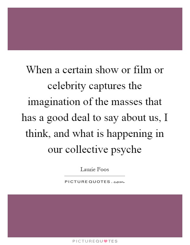 When a certain show or film or celebrity captures the imagination of the masses that has a good deal to say about us, I think, and what is happening in our collective psyche Picture Quote #1