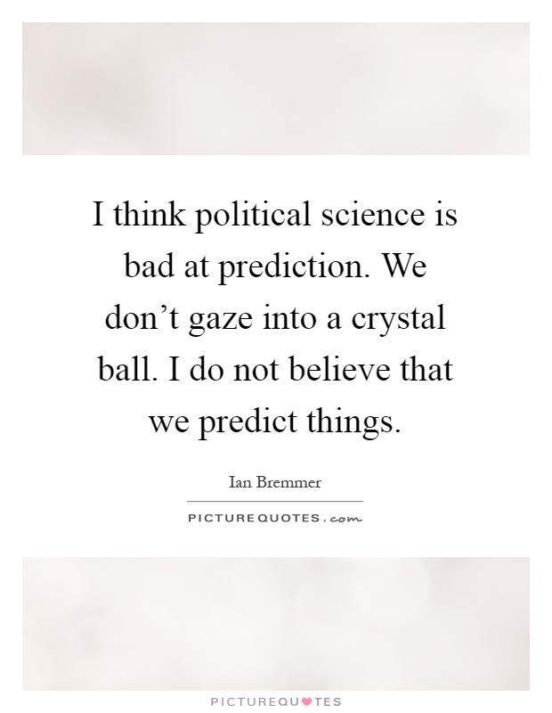 I think political science is bad at prediction. We don't gaze into a crystal ball. I do not believe that we predict things Picture Quote #1