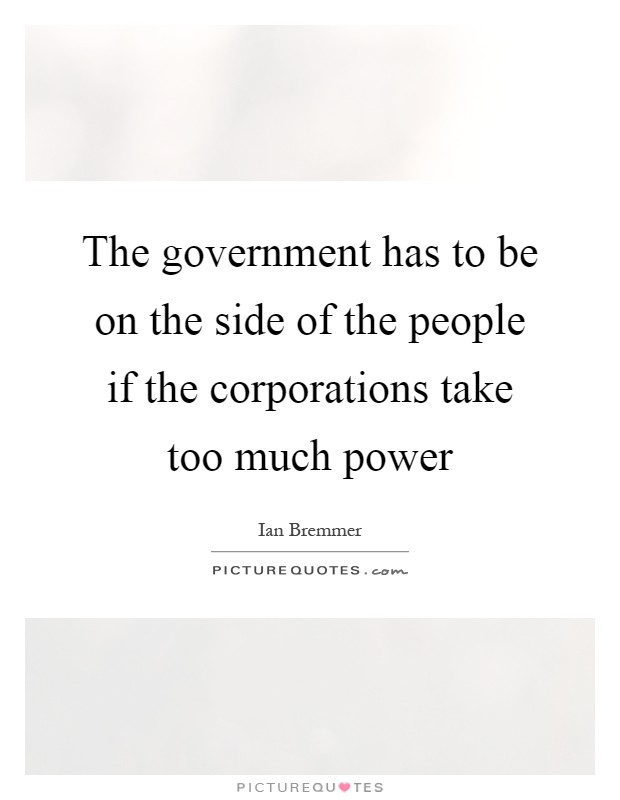 The government has to be on the side of the people if the corporations take too much power Picture Quote #1