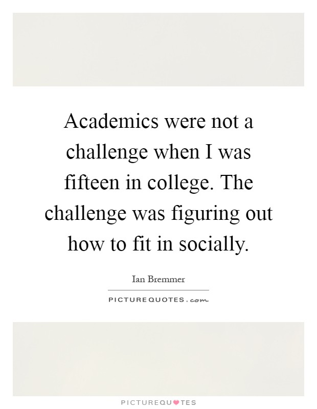 Academics were not a challenge when I was fifteen in college. The challenge was figuring out how to fit in socially Picture Quote #1