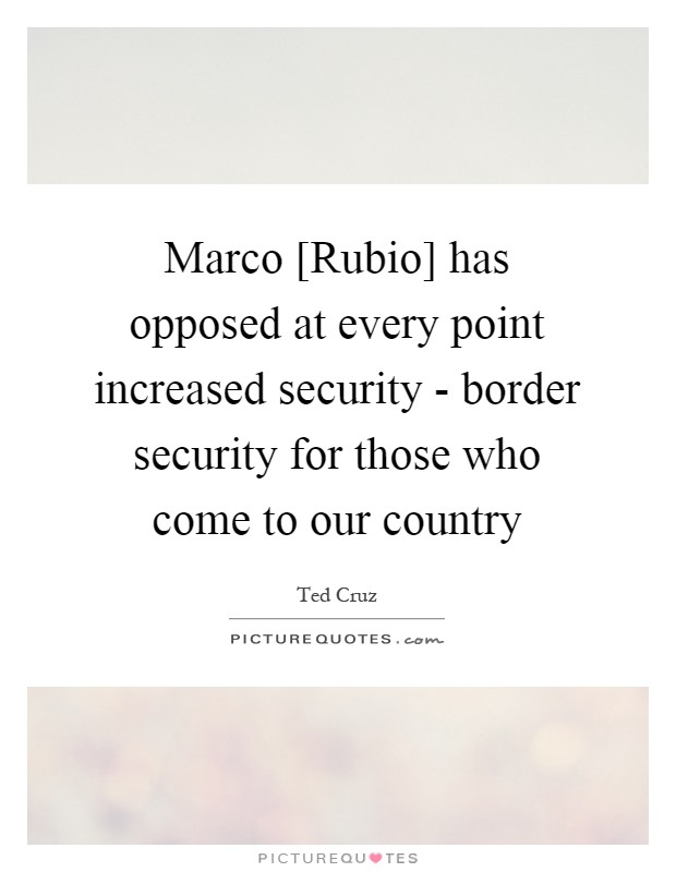 Marco [Rubio] has opposed at every point increased security - border security for those who come to our country Picture Quote #1