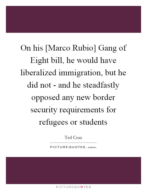 On his [Marco Rubio] Gang of Eight bill, he would have liberalized immigration, but he did not - and he steadfastly opposed any new border security requirements for refugees or students Picture Quote #1