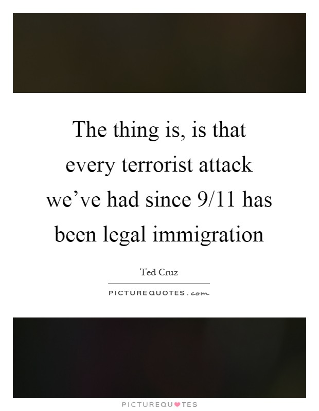 The thing is, is that every terrorist attack we've had since 9/11 has been legal immigration Picture Quote #1