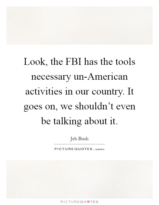 Look, the FBI has the tools necessary un-American activities in our country. It goes on, we shouldn't even be talking about it Picture Quote #1