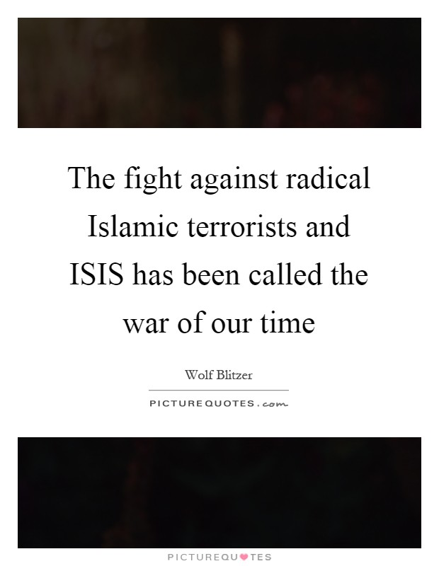 The fight against radical Islamic terrorists and ISIS has been called the war of our time Picture Quote #1