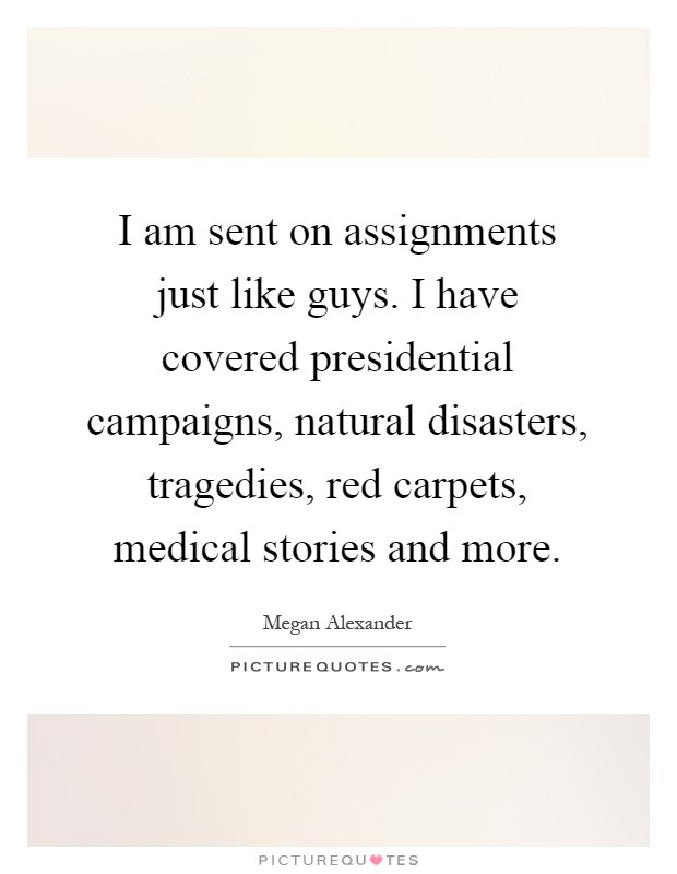 I am sent on assignments just like guys. I have covered presidential campaigns, natural disasters, tragedies, red carpets, medical stories and more Picture Quote #1