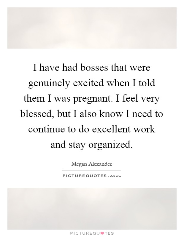 I have had bosses that were genuinely excited when I told them I was pregnant. I feel very blessed, but I also know I need to continue to do excellent work and stay organized Picture Quote #1