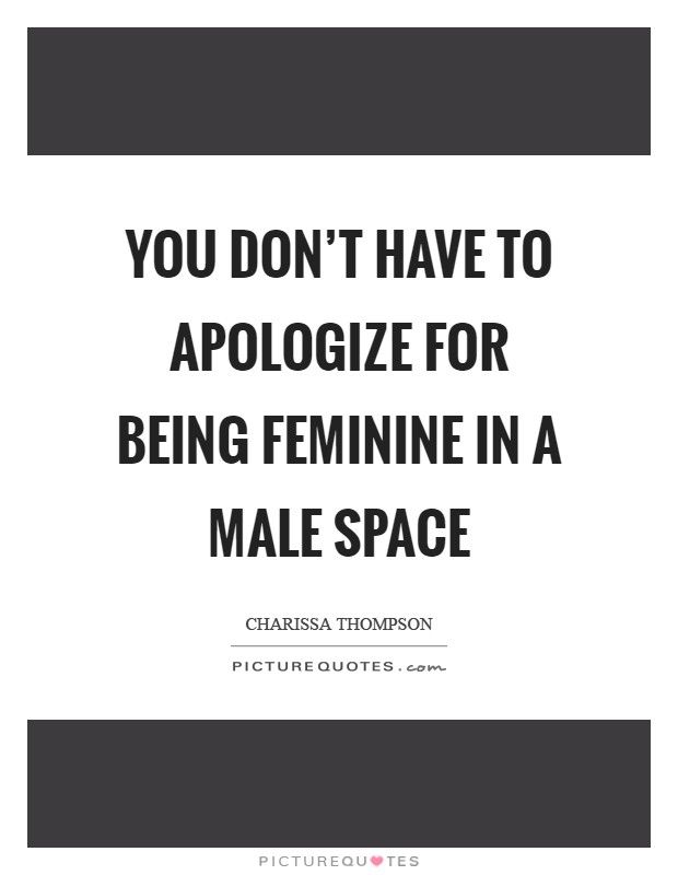You don't have to apologize for being feminine in a male space Picture Quote #1