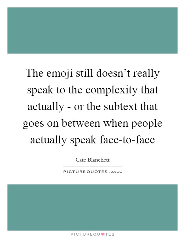 The emoji still doesn't really speak to the complexity that actually - or the subtext that goes on between when people actually speak face-to-face Picture Quote #1