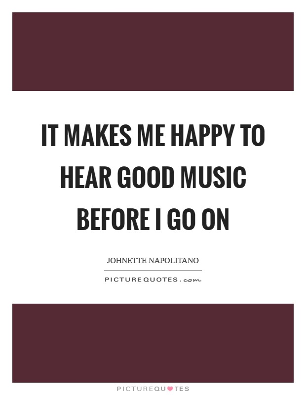 It makes me happy to hear good music before I go on Picture Quote #1