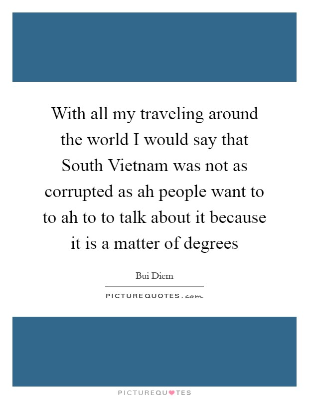 With all my traveling around the world I would say that South Vietnam was not as corrupted as ah people want to to ah to to talk about it because it is a matter of degrees Picture Quote #1