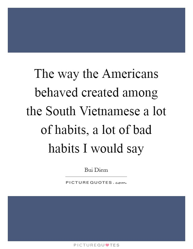 The way the Americans behaved created among the South Vietnamese a lot of habits, a lot of bad habits I would say Picture Quote #1