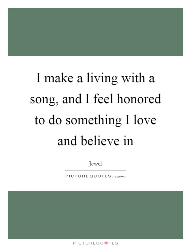 I make a living with a song, and I feel honored to do something I love and believe in Picture Quote #1
