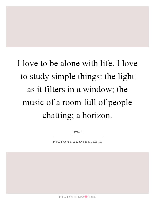 I love to be alone with life. I love to study simple things: the light as it filters in a window; the music of a room full of people chatting; a horizon Picture Quote #1